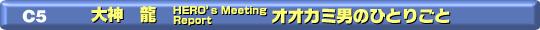 C-5 大神龍 HERO`S Meeting Report オオカミ男の独り言