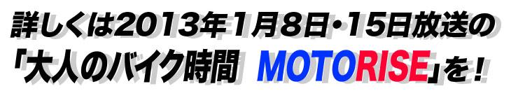 詳しくは2013年1月8日・15日放送の「大人のバイク時間  MOTORISE」を!