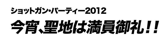 ショットガン・パーティー2012 今宵、聖地は満員御礼!!