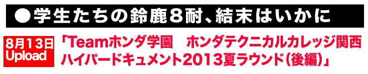 ●学生たちの鈴鹿8耐、結末はいかに「Teamホンダ学園 ホンダテクニカルカレッジ関西 ハイパードキュメント2013夏ラウンド(後編)」