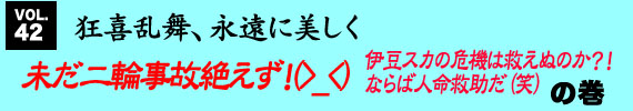 第42回 「未だ二輪事故絶えず!(>_<) 伊豆スカの危機は救えぬのか?! ならば人命救助だ(笑)」