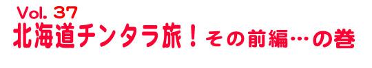 第37回「北海道チンタラ旅!」その前編……の巻