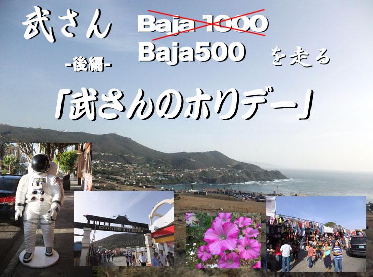 武さん「Baja 1000 からBaja500へ」を走るの後編は「武さんのホリデー」