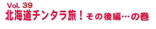 第39回「北海道チンタラ旅!」その後編……の巻