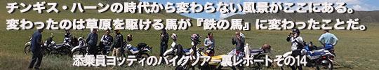 添乗員ヨッティのバイクツアー裏レポート その14「チンギス・ハーンの時代から変わらない風景がここにある。変わったのは草原を駆ける馬が『鉄の馬』に変わったことだ。」