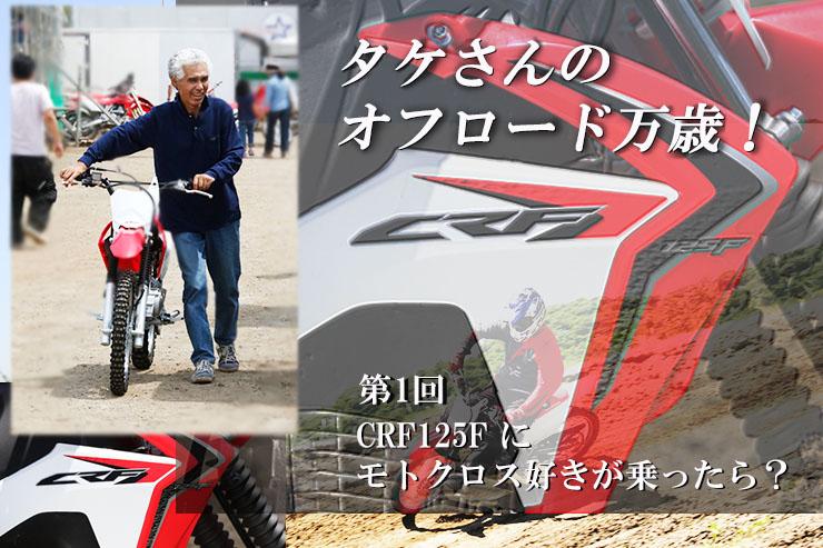 タケさんのオフロード万歳! 第1回 「CRF125F にモトクロス好きが乗ったら?」