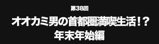 第38回 オオカミ男の首都圏満喫生活!? 年末年始編