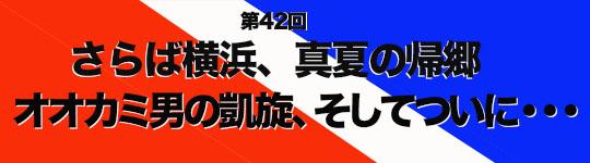 第42回 さらば横浜、真夏の帰郷 オオカミ男の凱旋、そしてついに・・・