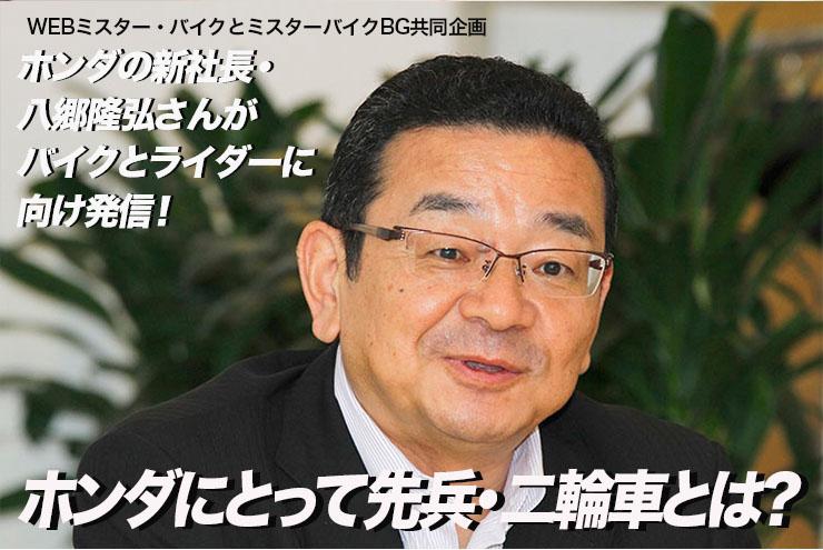 ホンダの新社長・八郷隆弘さんがバイクとライダーに向け発信! ホンダにとって先兵・二輪車とは?