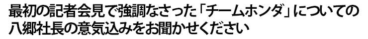 最初の記者会見で強調なさった「チームホンダ」についての八郷社長の意気込みをお聞かせください