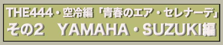 青春のエアクールドセレナーデ THE444・空冷編 Vol.2 YAMAHA・SUZUKI