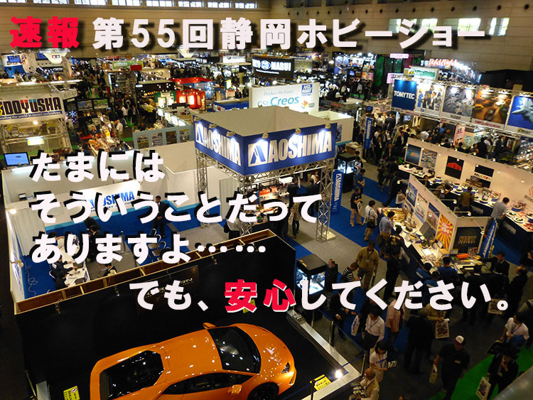 速報 第55回静岡ホビーショー「たまにはそういうことだってありますよ。でも、安心してください。」