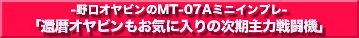 -野口オヤビンのMT-07Aミニインプレ-「還暦オヤビンもお気に入りの次期主力戦闘機」