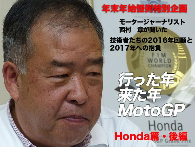 年末年始恒例特別企画 モータージャーナリスト 西村 章が聞いた 行った年来た年MotoGP 技術者たちの2016年回顧と2017年への抱負 Honda編・後編