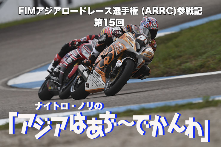 FIMアジアロードレース選手権 (ARRC)参戦記  ナイトロ・ノリの「アジアはあぢ~でかんわ」第15回