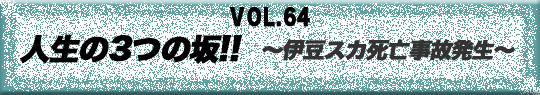 第64回 人生の3つの坂!!~伊豆スカ死亡事故発生~