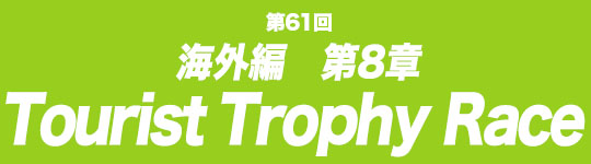 第61回 海外編第8章 Tourist Trophy Race