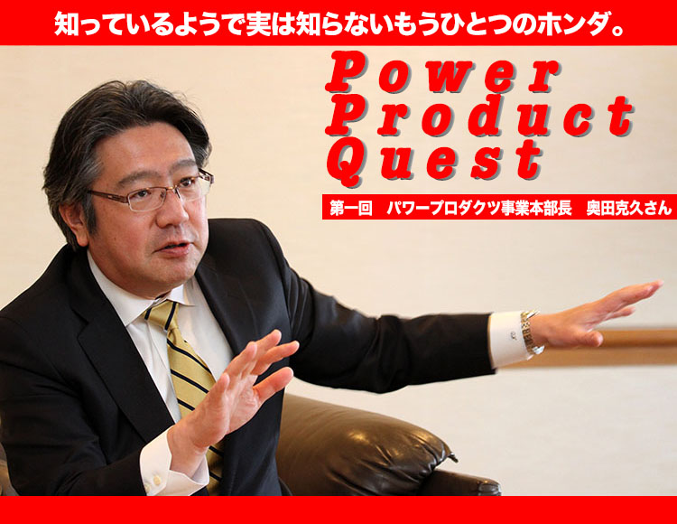POWER PRODUCT QUEST 第一回 パワープロダクツ事業本部 奥田克久さん ホンダ「汎用」、新たに「パワープロダクツ」で展開
