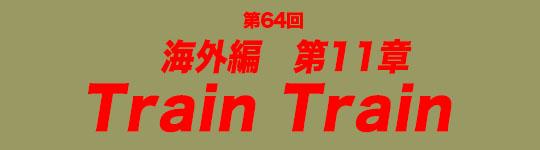 第64回 海外編第11章 Train Train