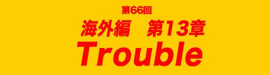 第66回 海外編第13章 Trouble