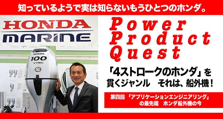 知っているようで実は知らないもうひとつのホンダ。 Power Product Quest 第4回 「4ストロークのホンダ」を貫くジャンル それは、船外機!「アプリケーションエンジニアリング」の最先端 ホンダ船外機の今