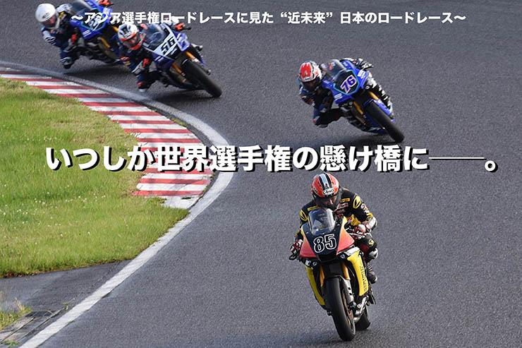 """~アジア選手権ロードレースに見た""""近未来""""日本のロードレース~ いつしか世界選手権の懸け橋に――。"""